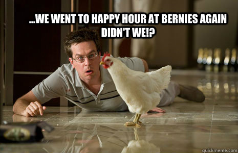 ...We went to happy hour at Bernies again didn't we!?  Hangover