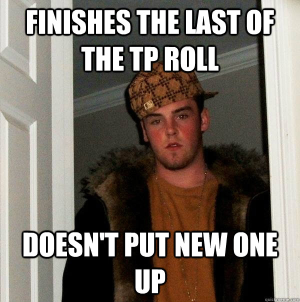 finishes the last of the tp roll doesn't put new one up - finishes the last of the tp roll doesn't put new one up  Scumbag Steve