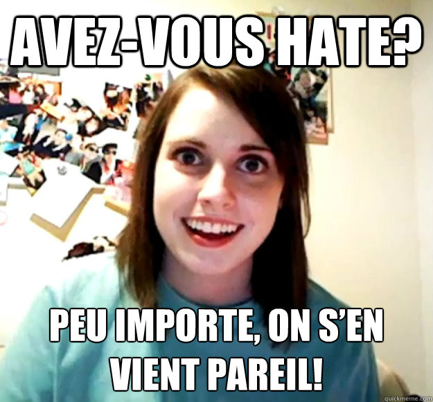 Avez-vous hate?  Peu importe, on s'en vient pareil! - Avez-vous hate?  Peu importe, on s'en vient pareil!  Overly Attached Girlfriend