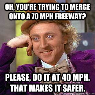 Oh, you're trying to merge onto a 70 mph freeway? Please, do it at 40 mph. That makes it safer. - Oh, you're trying to merge onto a 70 mph freeway? Please, do it at 40 mph. That makes it safer.  Condescending Wonka
