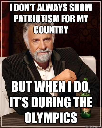 I don't always show patriotism for my country But when i do, it's during the olympics - I don't always show patriotism for my country But when i do, it's during the olympics  The Most Interesting Man In The World