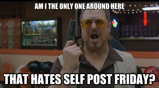 AM I THE ONLY ONE AROUND HERE That hates self post friday? - AM I THE ONLY ONE AROUND HERE That hates self post friday?  Correction Walter