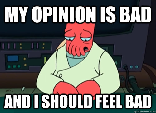 My opinion is bad and i should feel bad - My opinion is bad and i should feel bad  sad zoidberg