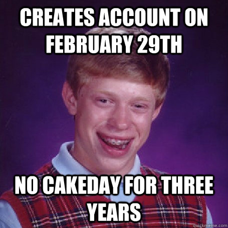 Creates account on february 29th no cakeday for three years - Creates account on february 29th no cakeday for three years  BadLuck Brian