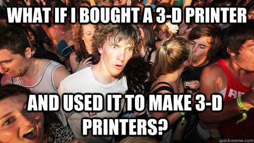 What if I bought a 3-D printer And used it to make 3-D printers? - What if I bought a 3-D printer And used it to make 3-D printers?  Sudden Clarity Clarence