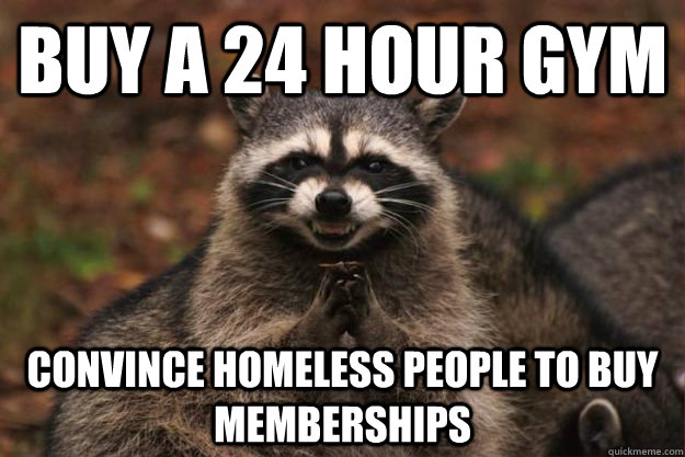 Buy a 24 hour gym convince homeless people to buy memberships  Evil Plotting Raccoon
