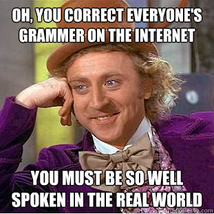 oh, you correct everyone's grammer on the internet you must be so well spoken in the real world  Condescending Wonka