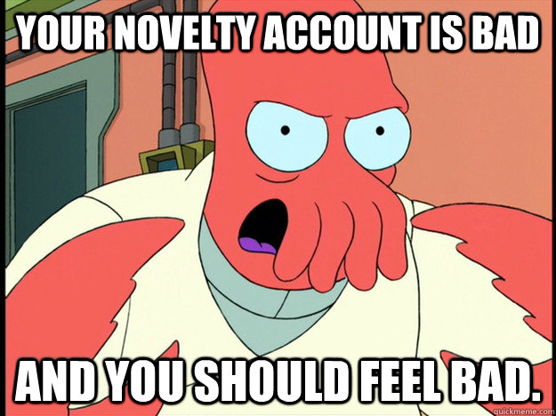 Your novelty account is bad and you should feel bad. - Your novelty account is bad and you should feel bad.  Lunatic Zoidberg