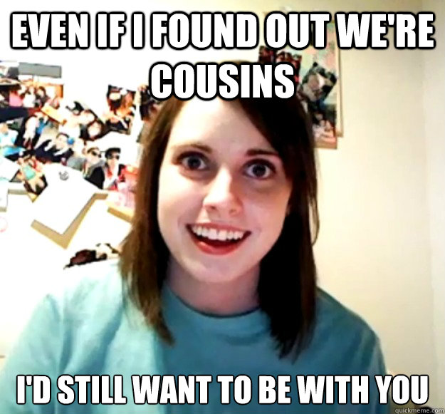 Even if i found out we're cousins I'd still want to be with you - Even if i found out we're cousins I'd still want to be with you  Overly Attached Girlfriend