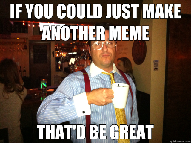 13338c35302d6713e68e06fc70e02b412acb08a4ab28fddc1e6ed58d2f73e762 if you could just make another meme that'd be great misc quickmeme,That Be Great Meme