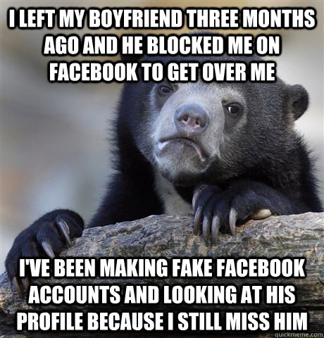 i left my boyfriend three months ago and he blocked me on facebook to get over me i've been making fake facebook accounts and looking at his profile because i still miss him - i left my boyfriend three months ago and he blocked me on facebook to get over me i've been making fake facebook accounts and looking at his profile because i still miss him  Confession Bear