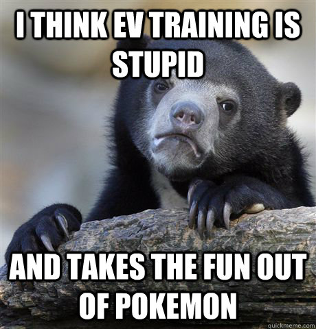I think EV training is stupid And takes the fun out of pokemon - I think EV training is stupid And takes the fun out of pokemon  Confession Bear