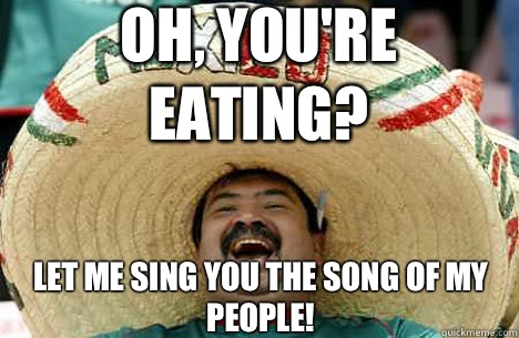 Oh, you're eating? Let me sing you the song of my people! - Oh, you're eating? Let me sing you the song of my people!  Merry mexican
