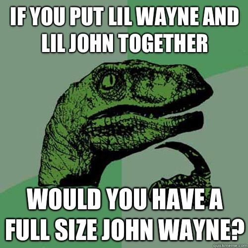 if you put lil wayne and lil john together would you have a full size john wayne? - if you put lil wayne and lil john together would you have a full size john wayne?  Philosoraptor
