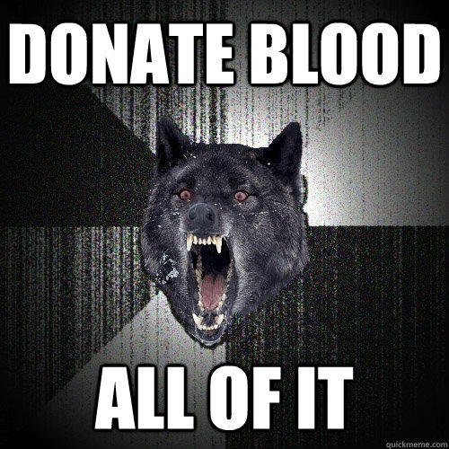 Donate blood all of it - Donate blood all of it  Insanity Wolf