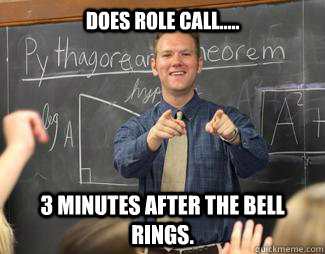 does role call..... 3 minutes after the bell rings. - does role call..... 3 minutes after the bell rings.  Awesome High School Teacher