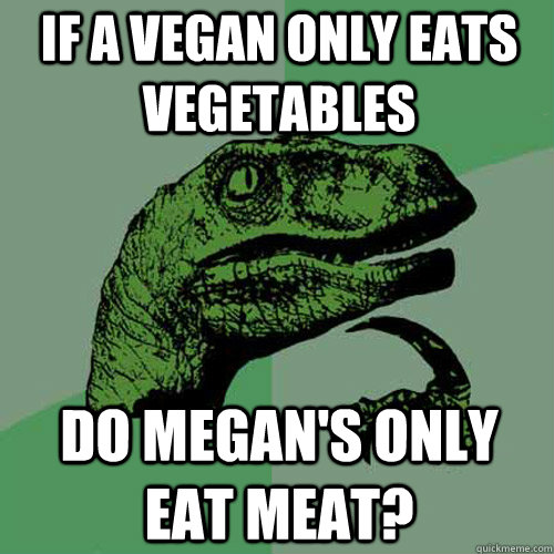 If a vegan only eats vegetables  do megan's only eat meat?  Philosoraptor