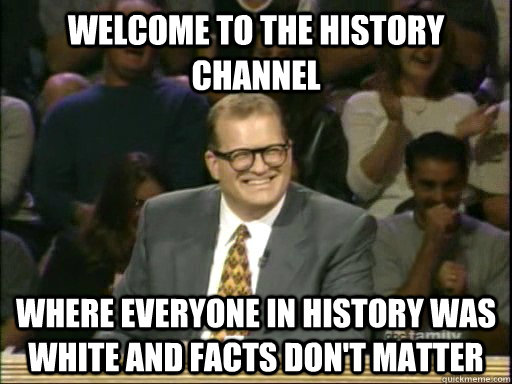 welcome to the history channel where everyone in history was white and facts don't matter - welcome to the history channel where everyone in history was white and facts don't matter  Drew Carey Whose Line