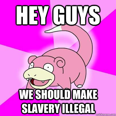 Hey guys We should make slavery illegal - Hey guys We should make slavery illegal  Slowpoke