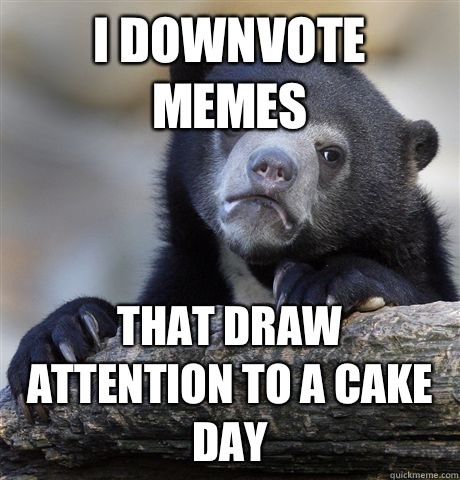 I downvote memes That draw attention to a cake day - I downvote memes That draw attention to a cake day  Confession Bear