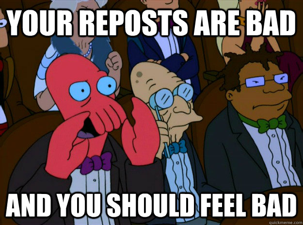 Your reposts are bad And you should feel bad  And you should feel bad