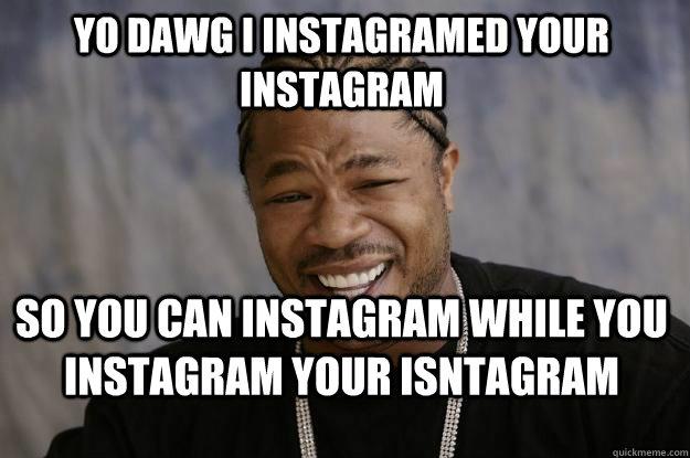 YO dawg i instagramed your instagram so you can instagram while you instagram your isntagram - YO dawg i instagramed your instagram so you can instagram while you instagram your isntagram  Xzibit meme