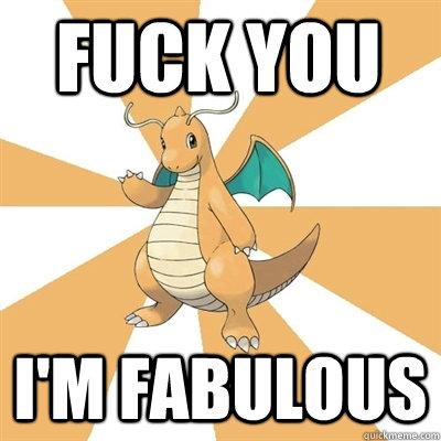 FUCK YOU I'M FABULOUS  Dragonite Dad