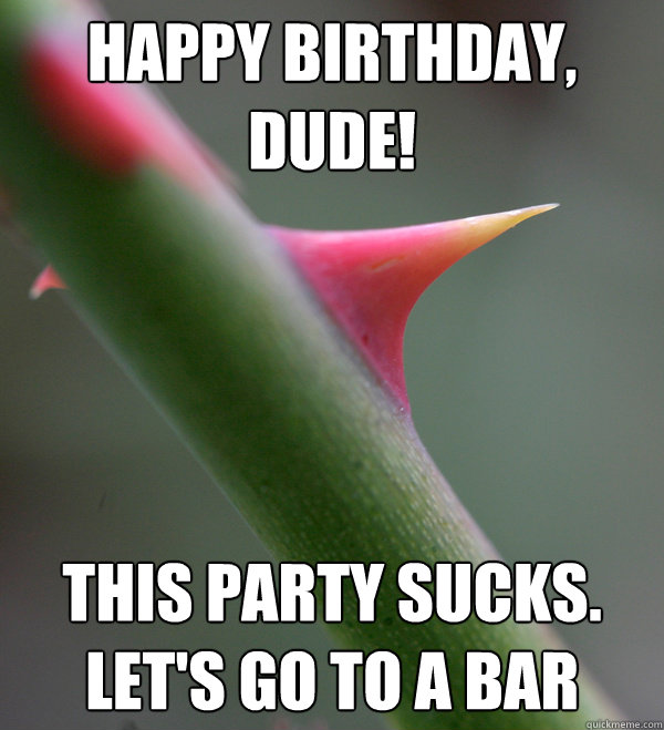 happy birthday, dude! this party sucks.  let's go to a bar  Self Important Prick