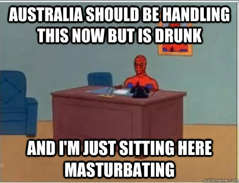 Australia should be handling this now but is drunk AND I'M JUST SITTING HERE masturbating