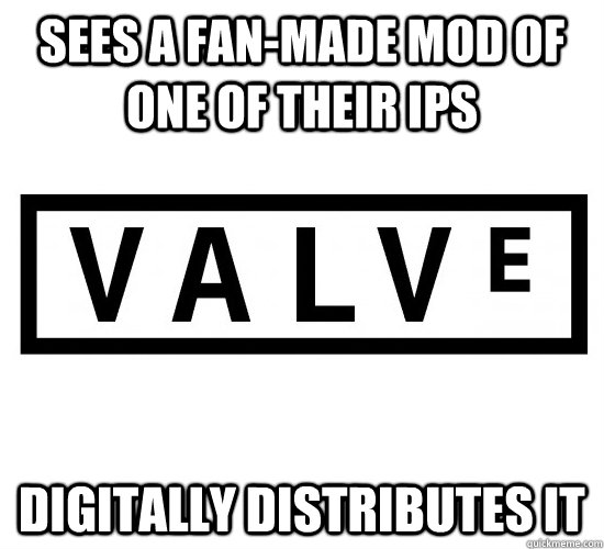 Sees a fan-made mod of one of their IPs Digitally distributes it - Sees a fan-made mod of one of their IPs Digitally distributes it  Good Guy Valve