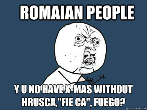 romaian people y u no have x-mas without Hrusca,
