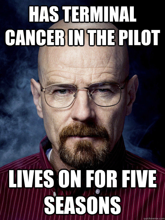 has terminal cancer in the pilot lives on for five seasons - has terminal cancer in the pilot lives on for five seasons  Bad Luck Walter White