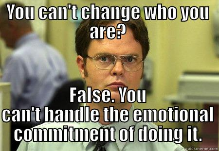 Change is Inevitable - YOU CAN'T CHANGE WHO YOU ARE? FALSE. YOU CAN'T HANDLE THE EMOTIONAL COMMITMENT OF DOING IT. Dwight