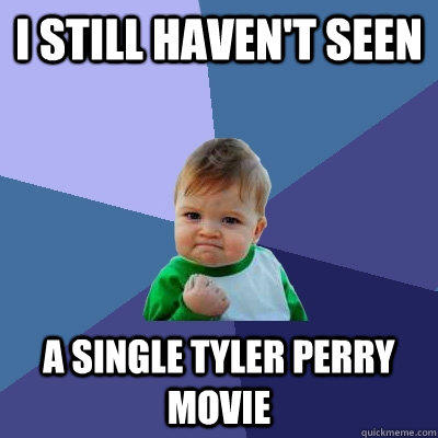 I still haven't seen a single Tyler perry movie - I still haven't seen a single Tyler perry movie  Success Kid
