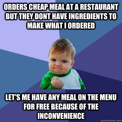 orders cheap meal at a restaurant but they dont have ingredients to make what I ordered let's me have any meal on the menu for free because of the inconvenience - orders cheap meal at a restaurant but they dont have ingredients to make what I ordered let's me have any meal on the menu for free because of the inconvenience  Success Kid