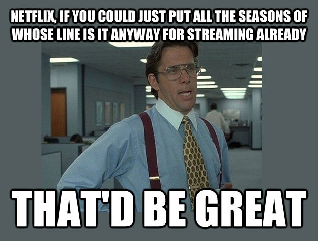 NETFLIX, IF YOU COULD JUST PUT ALL THE SEASONS OF WHOSE LINE IS IT ANYWAY FOR STREAMING ALREADY THAT'D BE GREAT - NETFLIX, IF YOU COULD JUST PUT ALL THE SEASONS OF WHOSE LINE IS IT ANYWAY FOR STREAMING ALREADY THAT'D BE GREAT  Office Space Lumbergh