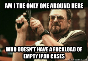 Am I the only one around here Who doesn't have a fuckload of empty iPAD cases  - Am I the only one around here Who doesn't have a fuckload of empty iPAD cases   Misc