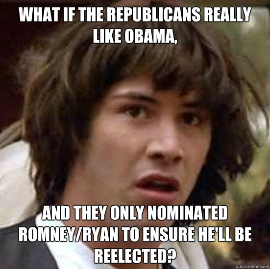 What if the republicans really like obama, And they only nominated romney/ryan to ensure he'll be reelected?