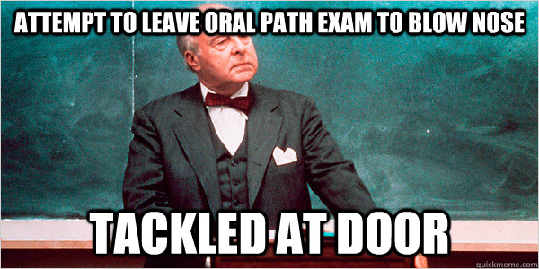 Attempt to leave Oral path exam to blow nose Tackled at door
