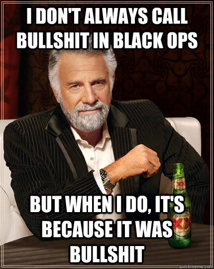 I don't always call bullshit in Black ops but when I do, it's because it was bullshit - I don't always call bullshit in Black ops but when I do, it's because it was bullshit  The Most Interesting Man In The World