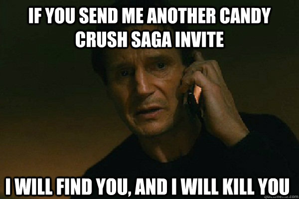 IF YOU SEND ME ANOTHER CANDY CRUSH SAGA INVITE I WILL FIND YOU, AND I WILL KILL YOU  Liam Neeson Taken
