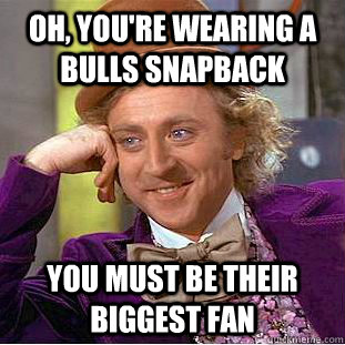 Oh, you're wearing a bulls snapback You must be their biggest fan - Oh, you're wearing a bulls snapback You must be their biggest fan  Condescending Wonka