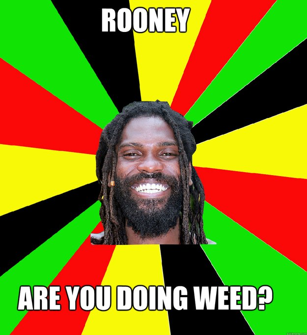 Rooney Are you doing weed?