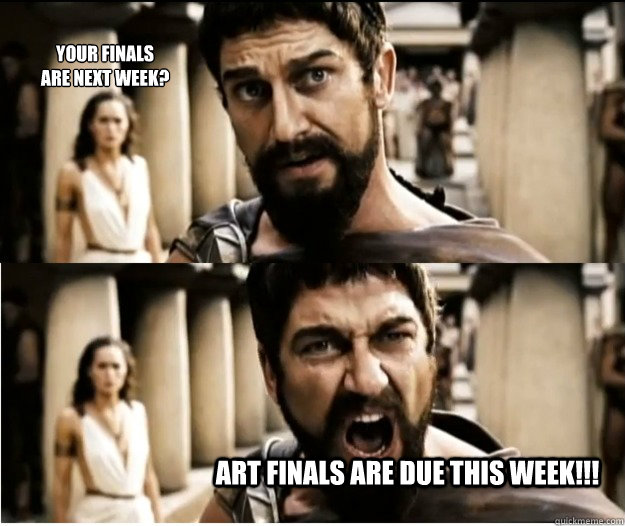 Your finals  are next week? Art finals are due this week!!!