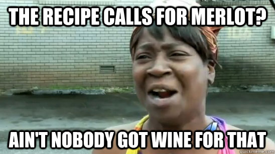 The recipe calls for merlot? ain't nobody got wine for that