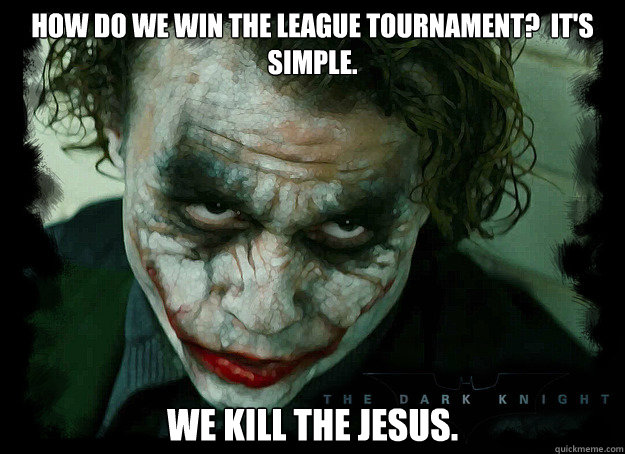 how do we win the league tournament?  it's simple. we kill the jesus.