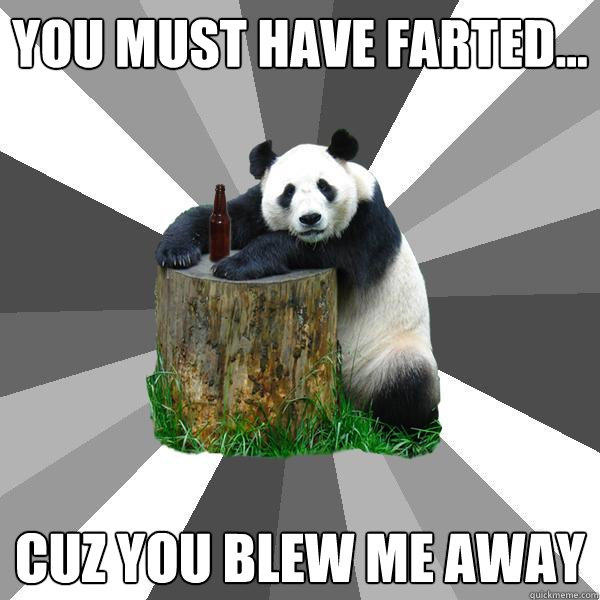 You must have farted... Cuz you blew me away - You must have farted... Cuz you blew me away  Pickup-Line Panda