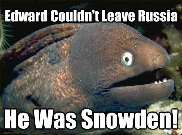 Edward Couldn't Leave Russia He Was Snowden! - Edward Couldn't Leave Russia He Was Snowden!  Bad Joke Eel