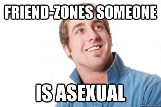 Friend-zones someone is asexual