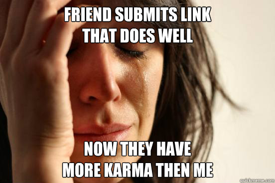 Friend submits link  that does well Now they have  more karma then me - Friend submits link  that does well Now they have  more karma then me  First World Problems